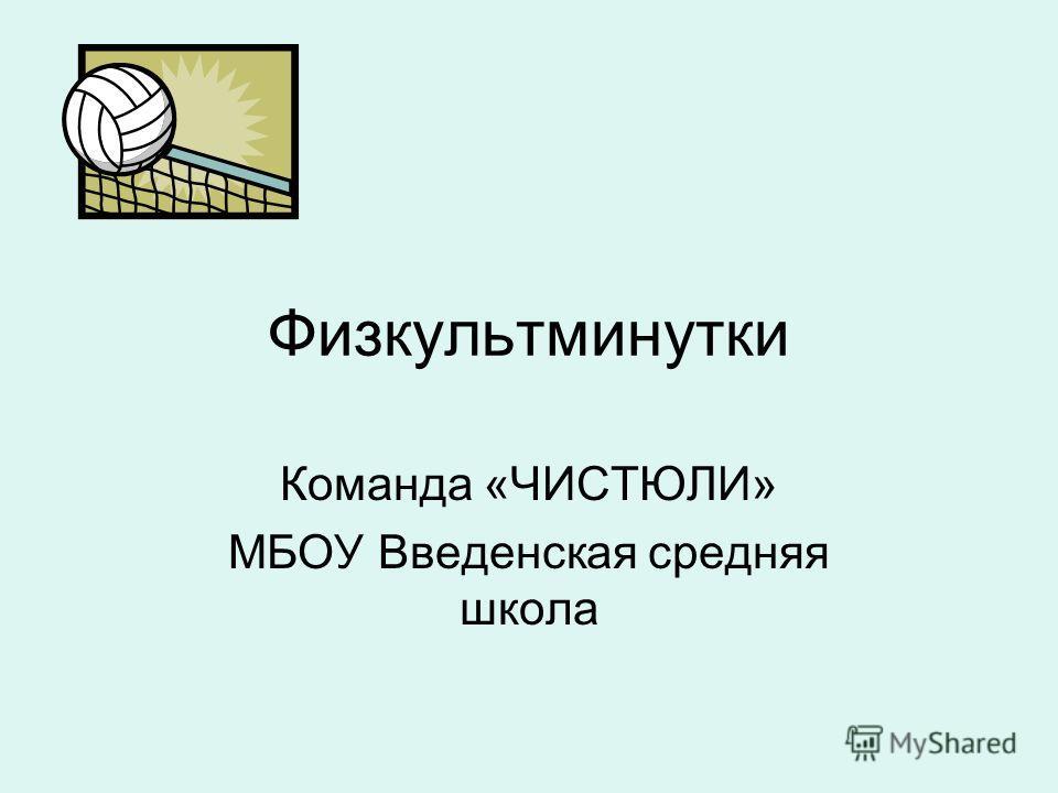 Физкультминутки Команда «ЧИСТЮЛИ» МБОУ Введенская средняя школа