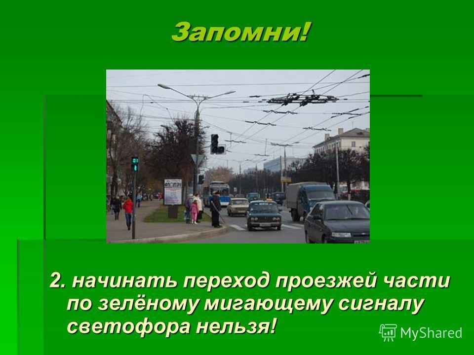 Запомни! Запомни! 2. начинать переход проезжей части по зелёному мигающему сигналу светофора нельзя!