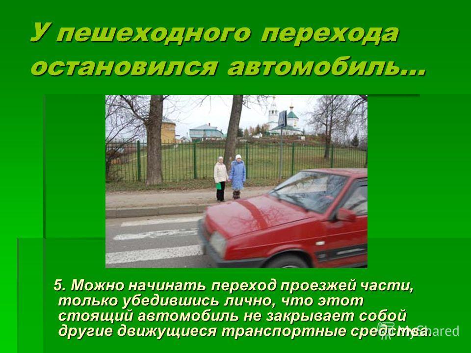 У пешеходного перехода остановился автомобиль... 5. Можно начинать переход проезжей части, только убедившись лично, что этот стоящий автомобиль не закрывает собой другие движущиеся транспортные средства. 5. Можно начинать переход проезжей части, толь