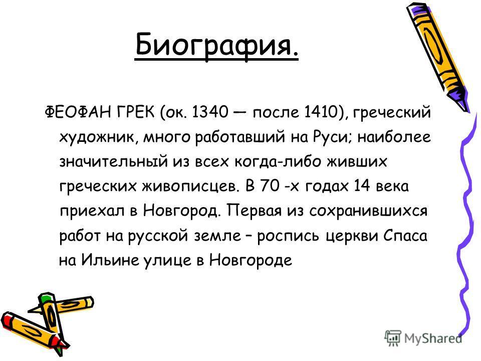 Биография. ФЕОФАН ГРЕК (ок. 1340 после 1410), греческий художник, много работавший на Руси; наиболее значительный из всех когда-либо живших греческих живописцев. В 70 -х годах 14 века приехал в Новгород. Первая из сохранившихся работ на русской земле