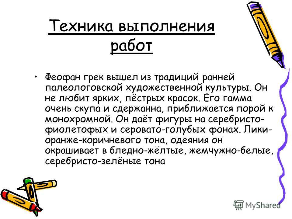 Техника выполнения работ Феофан грек вышел из традиций ранней палеологовской художественной культуры. Он не любит ярких, пёстрых красок. Его гамма очень скупа и сдержанна, приближается порой к монохромной. Он даёт фигуры на серебристо- фиолетофых и с