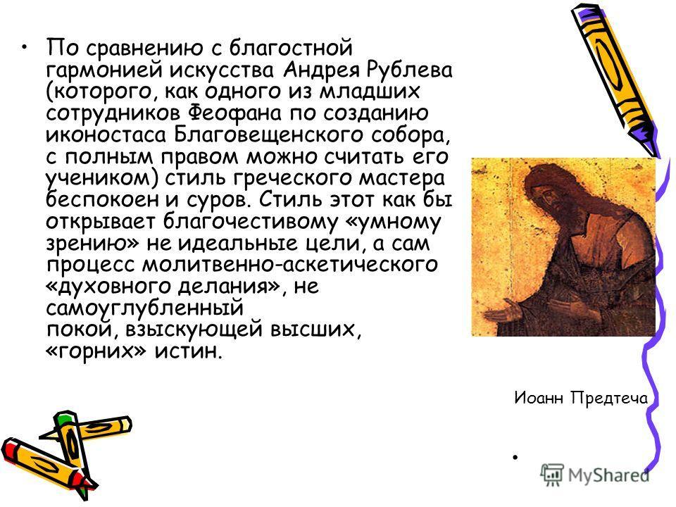 . По сравнению с благостной гармонией искусства Андрея Рублева (которого, как одного из младших сотрудников Феофана по созданию иконостаса Благовещенского собора, с полным правом можно считать его учеником) стиль греческого мастера беспокоен и суров.