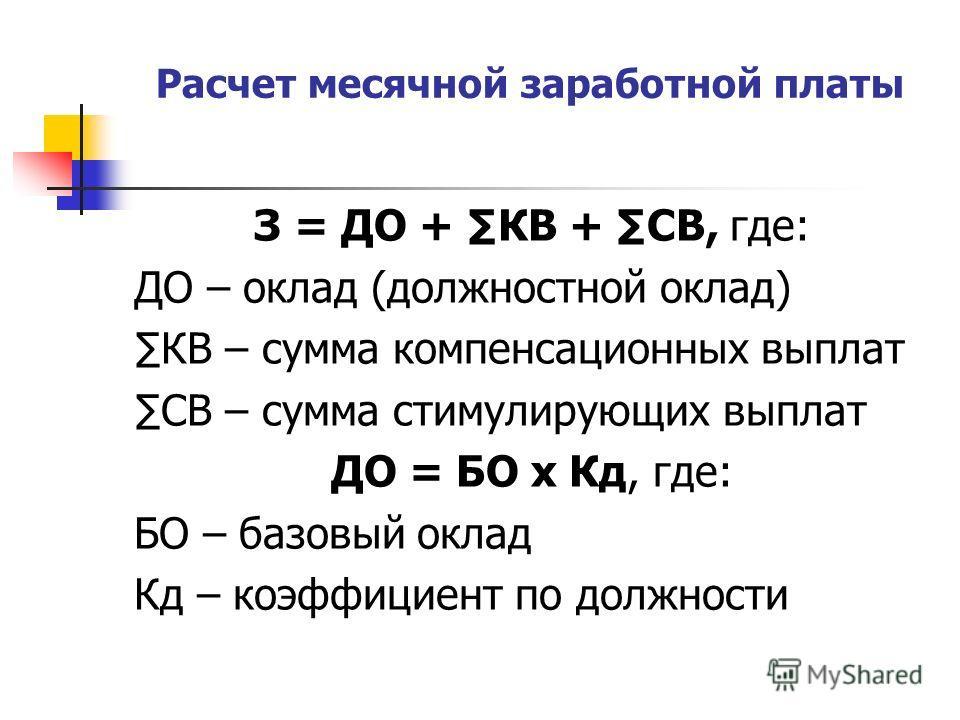 Расчет месячной заработной платы З = ДО + КВ + СВ, где: ДО – оклад (должностной оклад) КВ – сумма компенсационных выплат СВ – сумма стимулирующих выплат ДО = БО х Кд, где: БО – базовый оклад Кд – коэффициент по должности