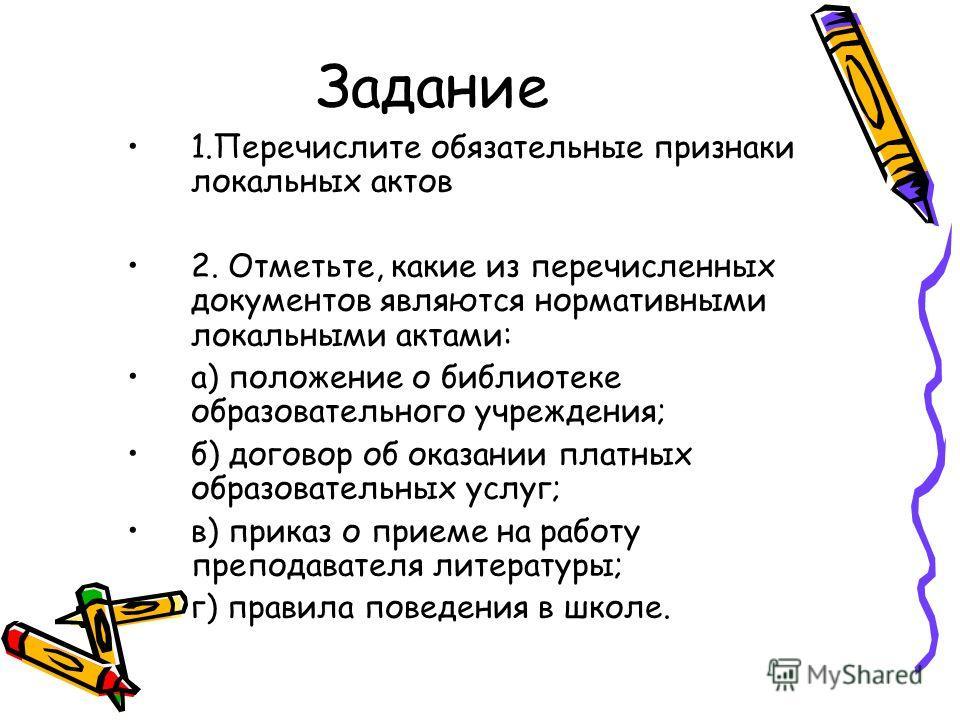 Задание 1.Перечислите обязательные признаки локальных актов 2. Отметьте, какие из перечисленных документов являются нормативными локальными актами: а) положение о библиотеке образовательного учреждения; б) договор об оказании платных образовательных