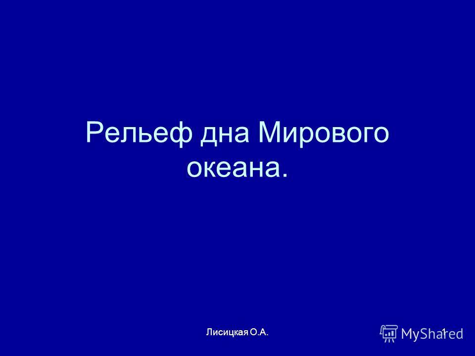 Лисицкая О.А.1 Рельеф дна Мирового океана.