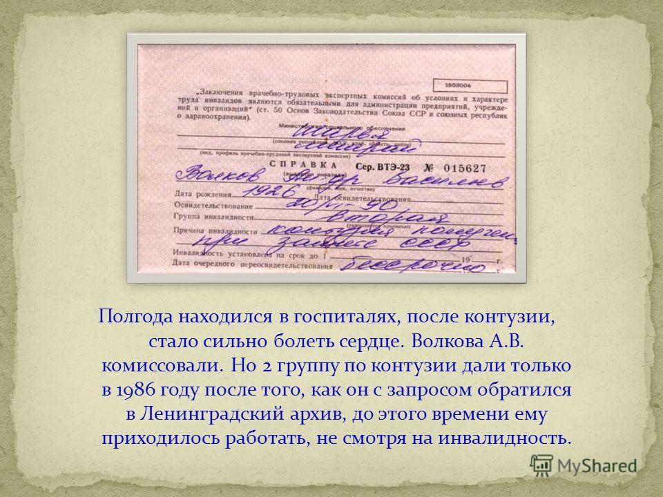 Полгода находился в госпиталях, после контузии, стало сильно болеть сердце. Волкова А.В. комиссовали. Но 2 группу по контузии дали только в 1986 году после того, как он с запросом обратился в Ленинградский архив, до этого времени ему приходилось рабо