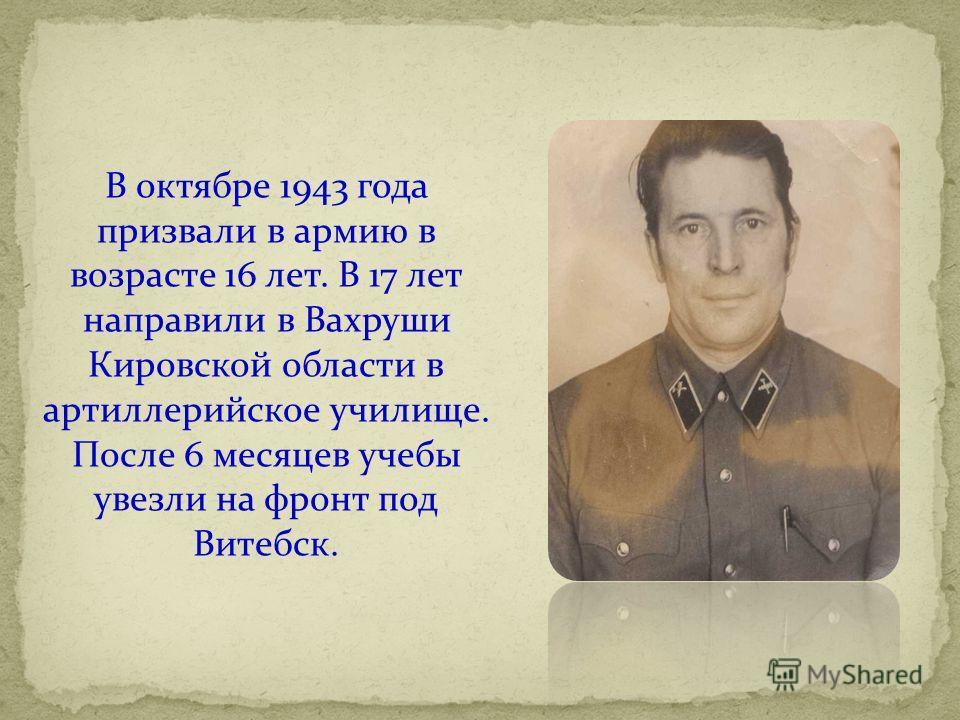 В октябре 1943 года призвали в армию в возрасте 16 лет. В 17 лет направили в Вахруши Кировской области в артиллерийское училище. После 6 месяцев учебы увезли на фронт под Витебск.