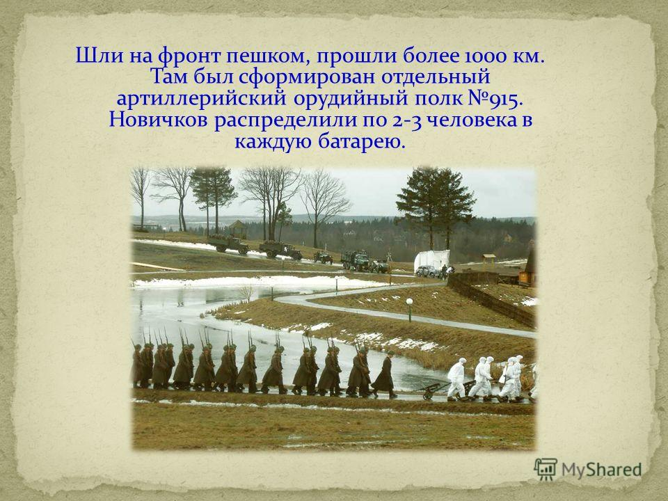 Шли на фронт пешком, прошли более 1000 км. Там был сформирован отдельный артиллерийский орудийный полк 915. Новичков распределили по 2-3 человека в каждую батарею.