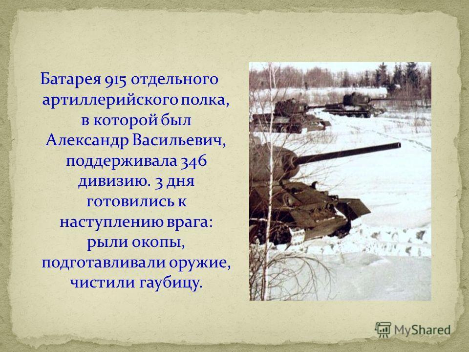 Батарея 915 отдельного артиллерийского полка, в которой был Александр Васильевич, поддерживала 346 дивизию. 3 дня готовились к наступлению врага: рыли окопы, подготавливали оружие, чистили гаубицу.