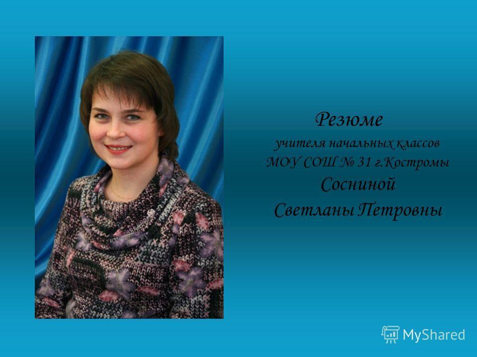 Резюме учителя начальных классов МОУ СОШ 31 г.Костромы Сосниной Светланы Петровны
