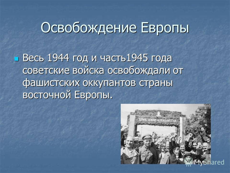 Освобождение Европы Весь 1944 год и часть1945 года советские войска освобождали от фашистских оккупантов страны восточной Европы. Весь 1944 год и часть1945 года советские войска освобождали от фашистских оккупантов страны восточной Европы.