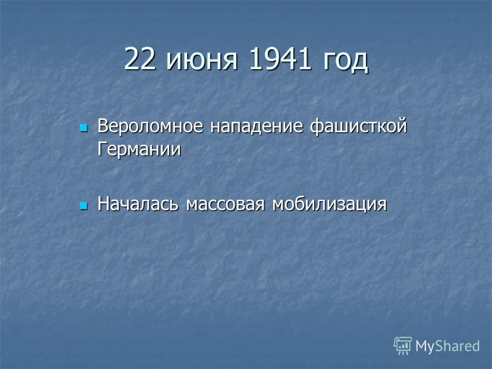22 июня 1941 год Вероломное нападение фашисткой Германии Вероломное нападение фашисткой Германии Началась массовая мобилизация Началась массовая мобилизация