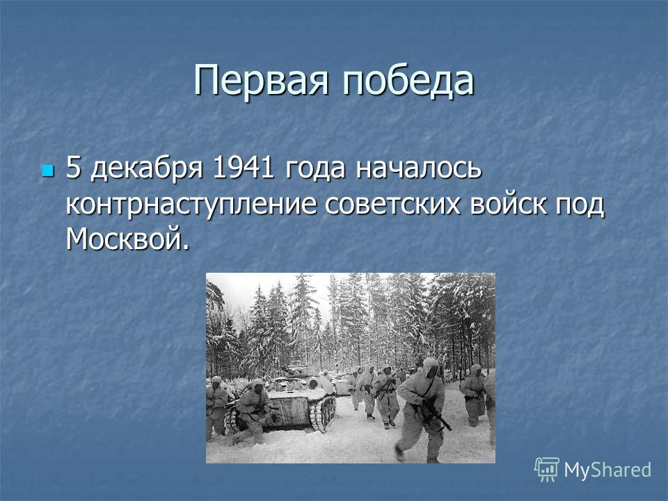 Первая победа 5 декабря 1941 года началось контрнаступление советских войск под Москвой. 5 декабря 1941 года началось контрнаступление советских войск под Москвой.