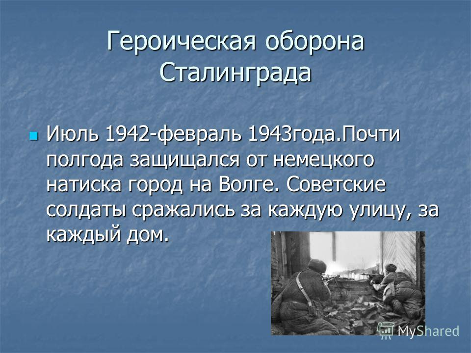 Героическая оборона Сталинграда Июль 1942-февраль 1943года.Почти полгода защищался от немецкого натиска город на Волге. Советские солдаты сражались за каждую улицу, за каждый дом. Июль 1942-февраль 1943года.Почти полгода защищался от немецкого натиск