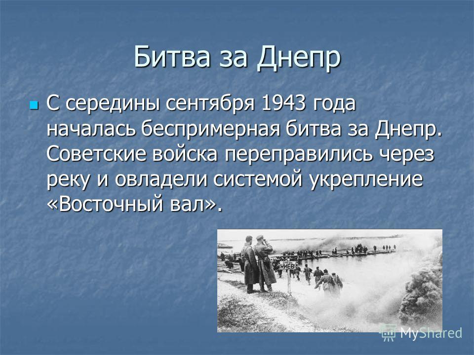 Битва за Днепр С середины сентября 1943 года началась беспримерная битва за Днепр. Советские войска переправились через реку и овладели системой укрепление «Восточный вал». С середины сентября 1943 года началась беспримерная битва за Днепр. Советские