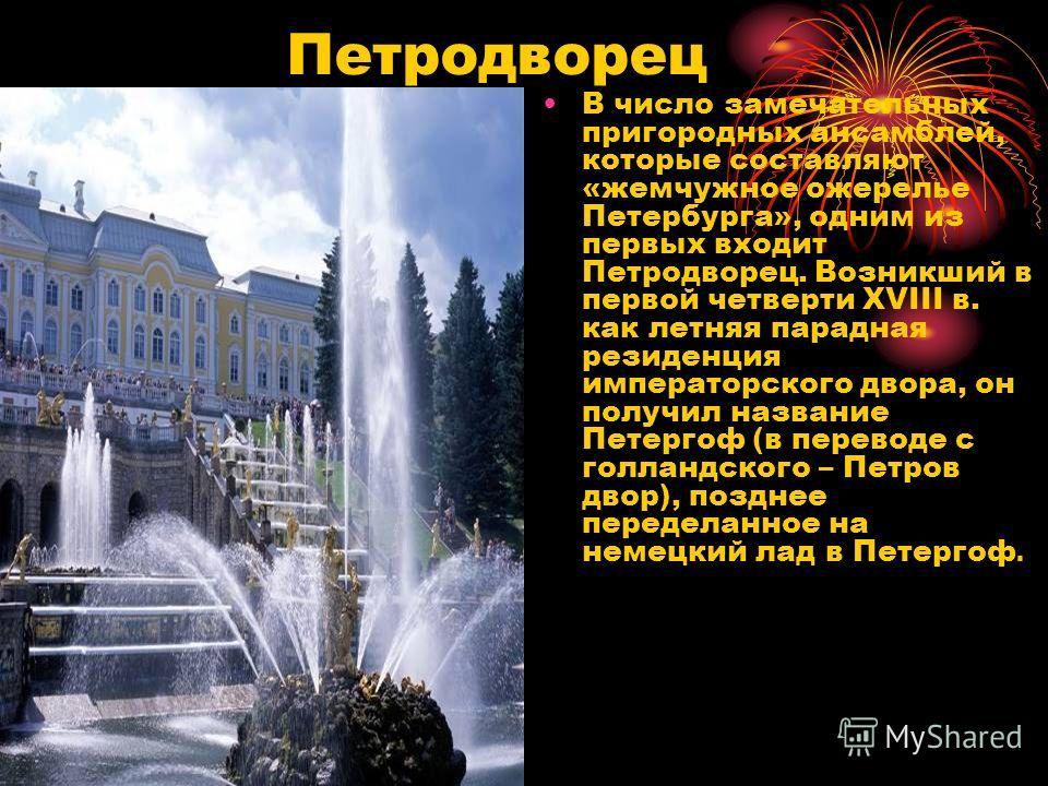 Петродворец В число замечательных пригородных ансамблей, которые составляют «жемчужное ожерелье Петербурга», одним из первых входит Петродворец. Возникший в первой четверти XVIII в. как летняя парадная резиденция императорского двора, он получил назв
