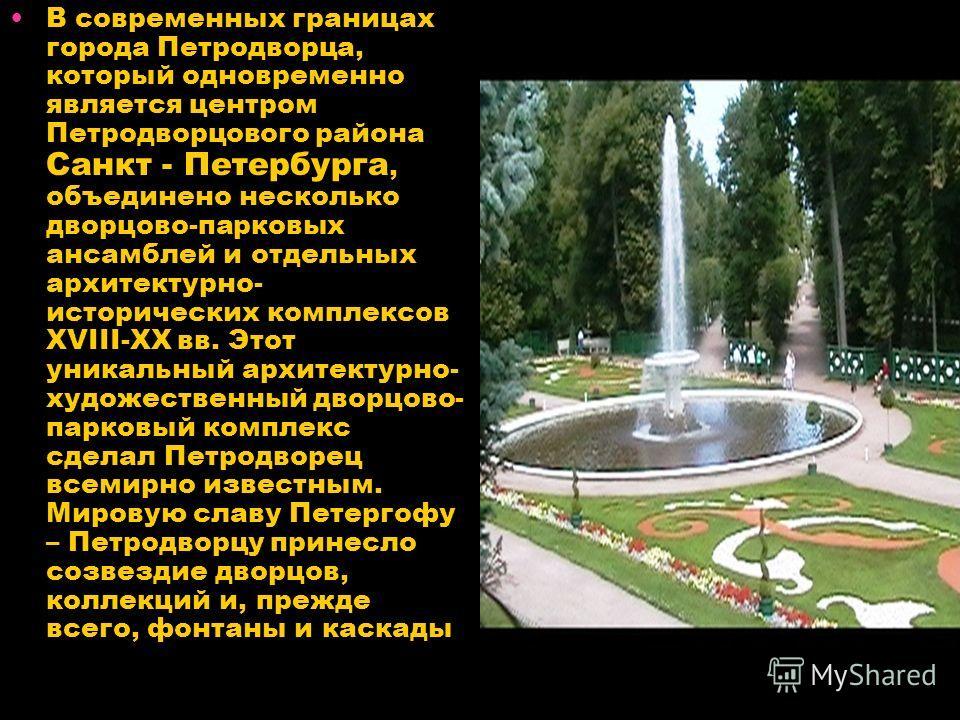 В современных границах города Петродворца, который одновременно является центром Петродворцового района Санкт - Петербурга, объединено несколько дворцово-парковых ансамблей и отдельных архитектурно- исторических комплексов XVIII-XX вв. Этот уникальны