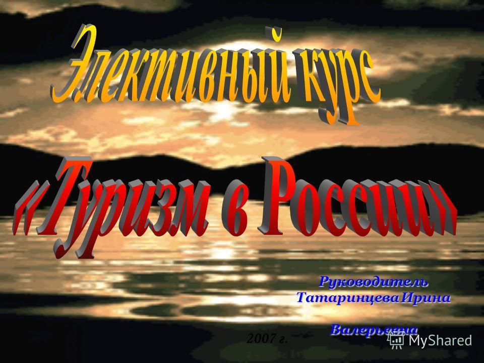 2007 г. Руководитель Татаринцева Ирина Валерьевна