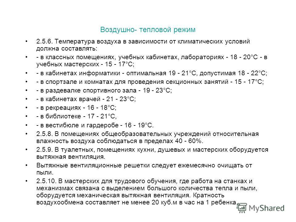 Воздушно- тепловой режим 2.5.6. Температура воздуха в зависимости от климатических условий должна составлять: - в классных помещениях, учебных кабинетах, лабораториях - 18 - 20°C - в учебных мастерских - 15 - 17°C; - в кабинетах информатики - оптимал