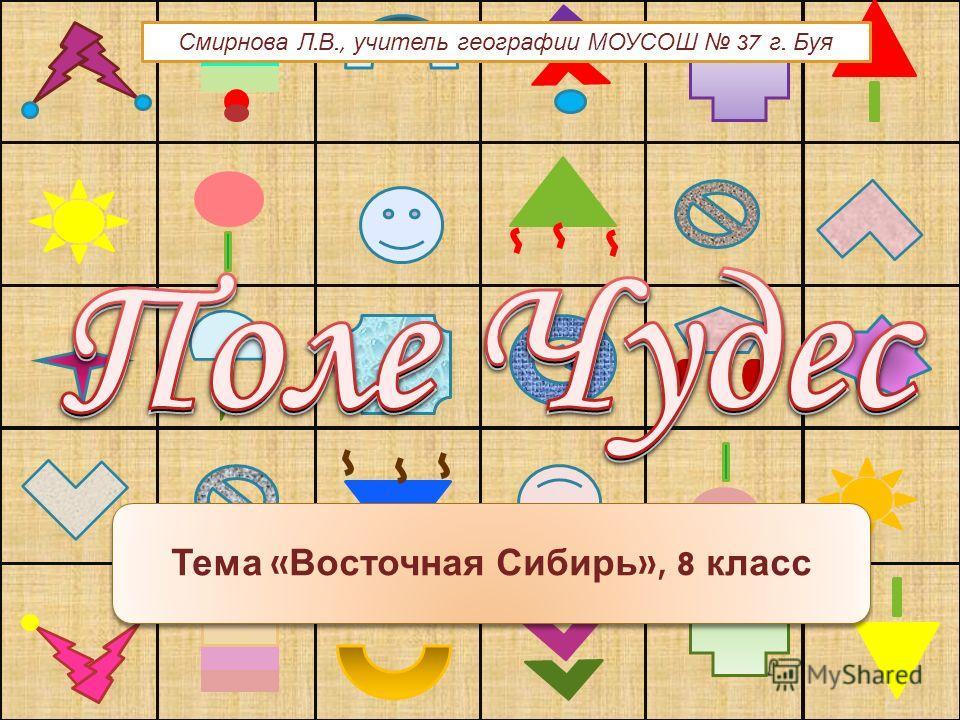 Тема « Восточная Сибирь », 8 класс Смирнова Л. В., учитель географии МОУСОШ 37 г. Буя