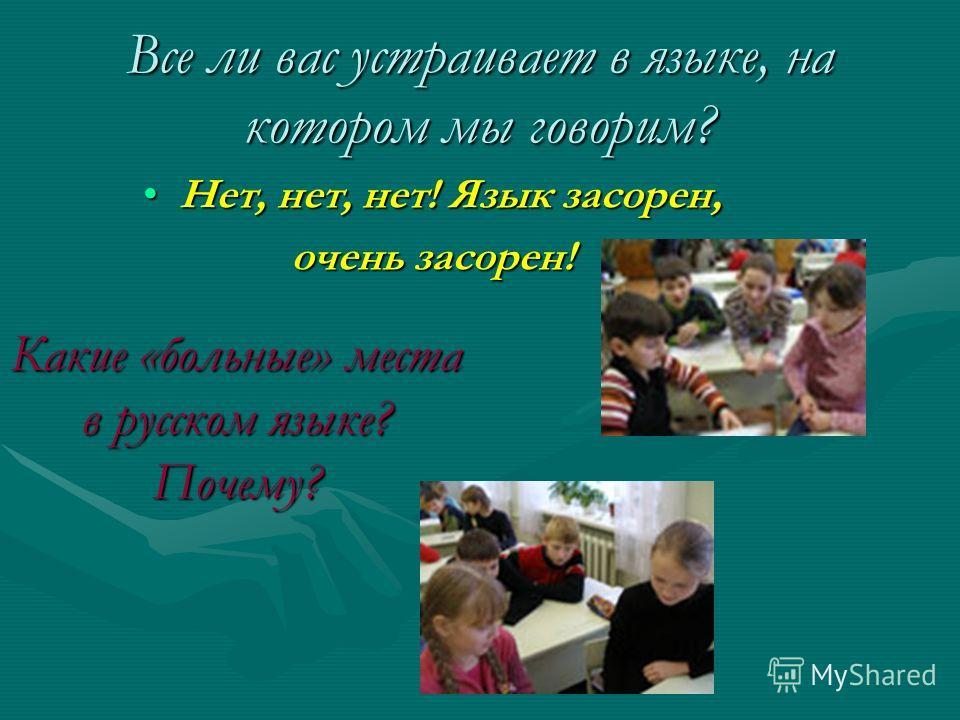 Все ли вас устраивает в языке, на котором мы говорим? Нет, нет, нет! Язык засорен,Нет, нет, нет! Язык засорен, очень засорен! Какие «больные» места в русском языке? Почему?