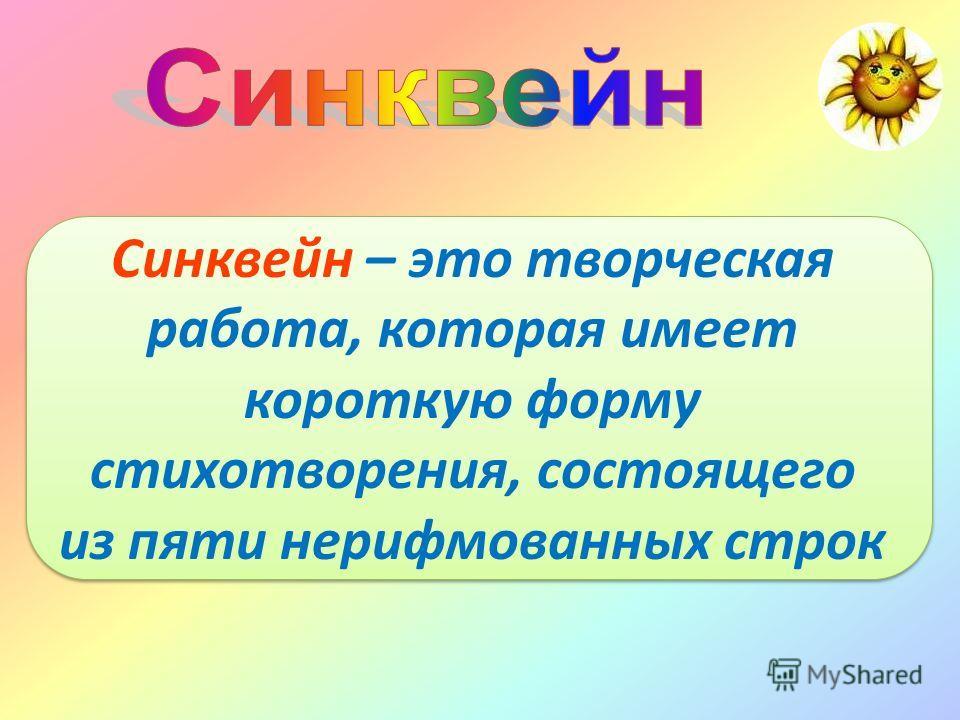 Синквейн – это творческая работа, которая имеет короткую форму стихотворения, состоящего из пяти нерифмованных строк Синквейн – это творческая работа, которая имеет короткую форму стихотворения, состоящего из пяти нерифмованных строк