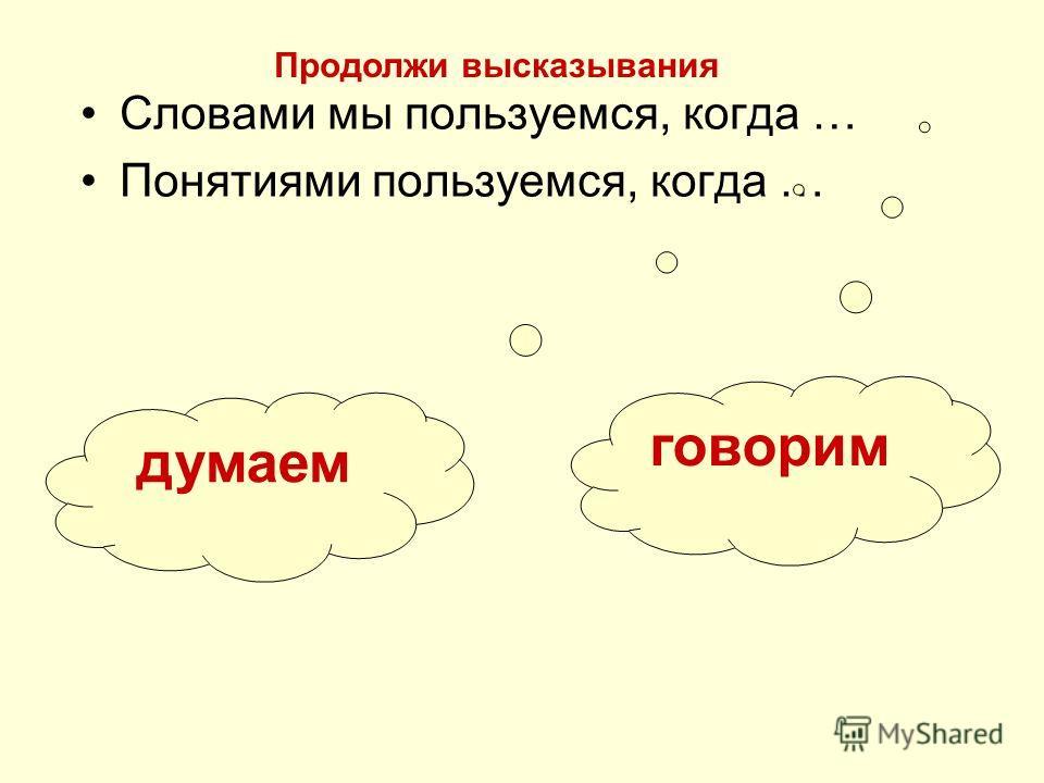 Словами мы пользуемся, когда … Понятиями пользуемся, когда … говорим думаем Продолжи высказывания