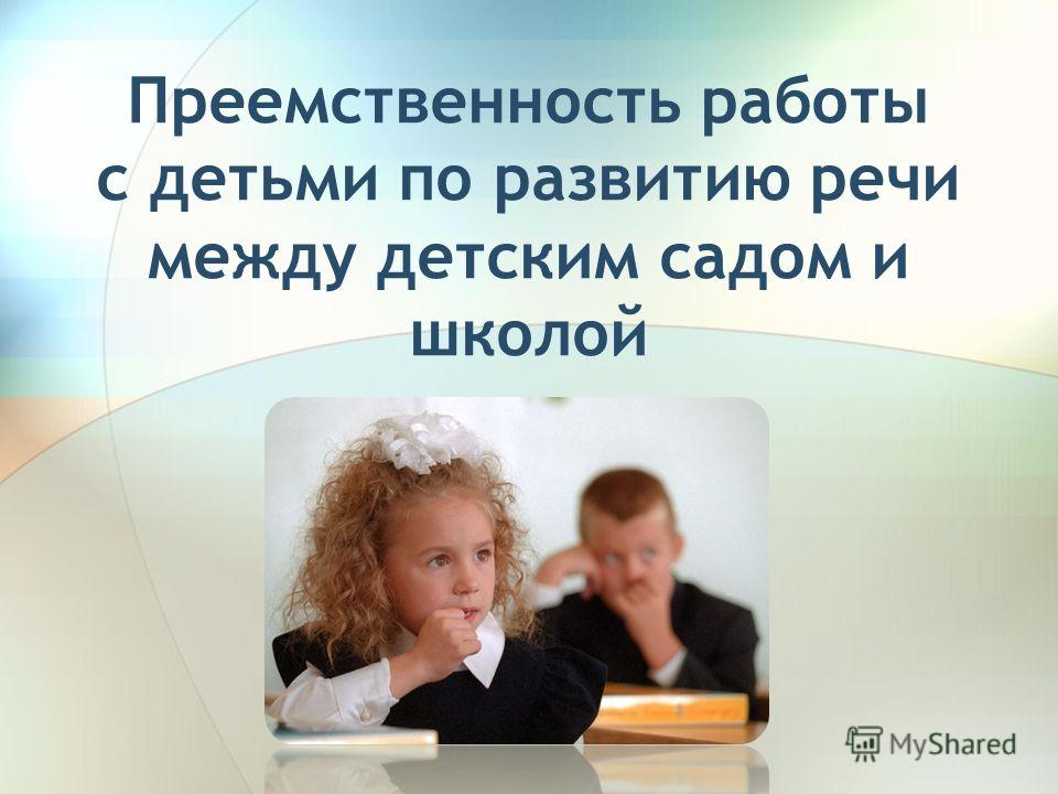 Преемственность работы с детьми по развитию речи между детским садом и школой