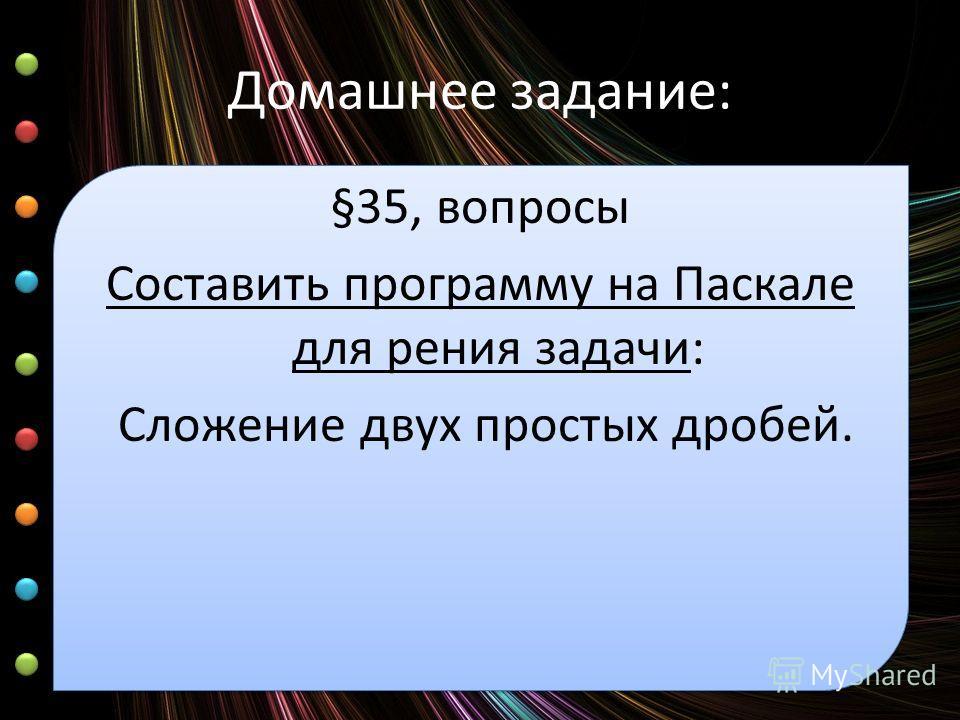 Домашнее задание: §35, вопросы Составить программу на Паскале для рения задачи: Сложение двух простых дробей.