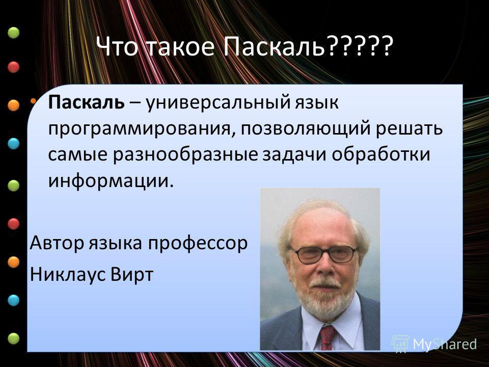 Что такое Паскаль????? Паскаль – универсальный язык программирования, позволяющий решать самые разнообразные задачи обработки информации. Автор языка профессор Никлаус Вирт
