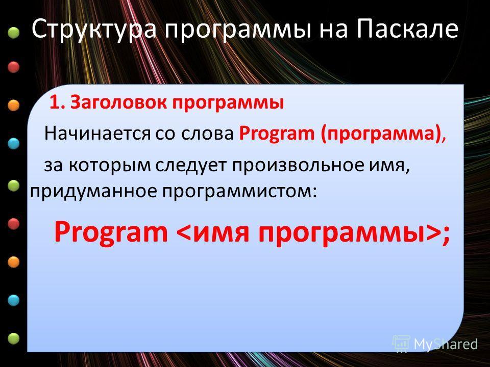 Структура программы на Паскале 1. Заголовок программы Начинается со слова Program (программа), за которым следует произвольное имя, придуманное программистом: Program ;