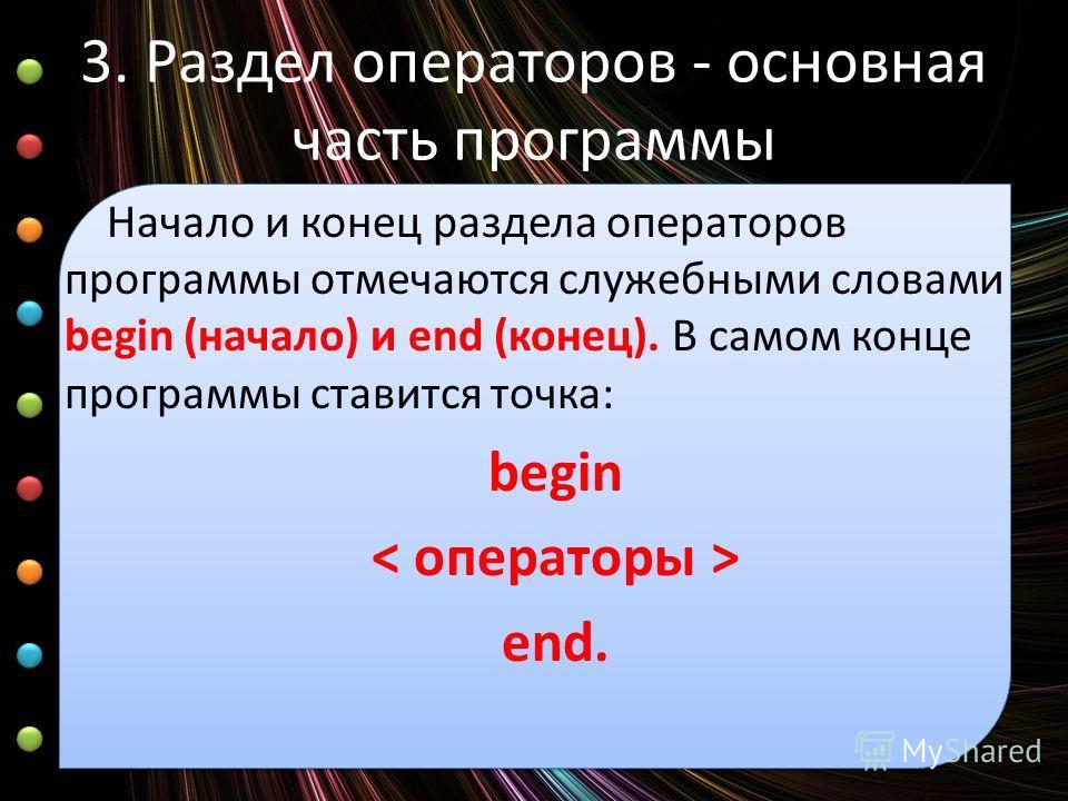 3. Раздел операторов - основная часть программы Начало и конец раздела операторов программы отмечаются служебными словами begin (начало) и end (конец). В самом конце программы ставится точка: begin end.