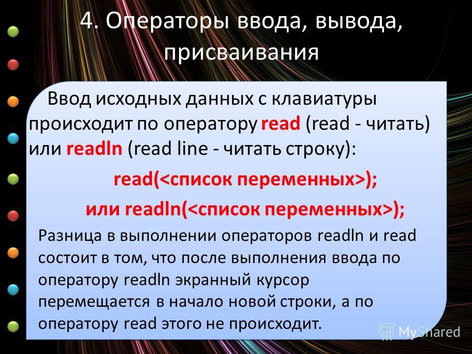 4. Операторы ввода, вывода, присваивания Ввод исходных данных с клавиатуры происходит по оператору read (read - читать) или readln (read line - читать строку): read( ); или readln( ); Разница в выполнении операторов readln и read состоит в том, что п