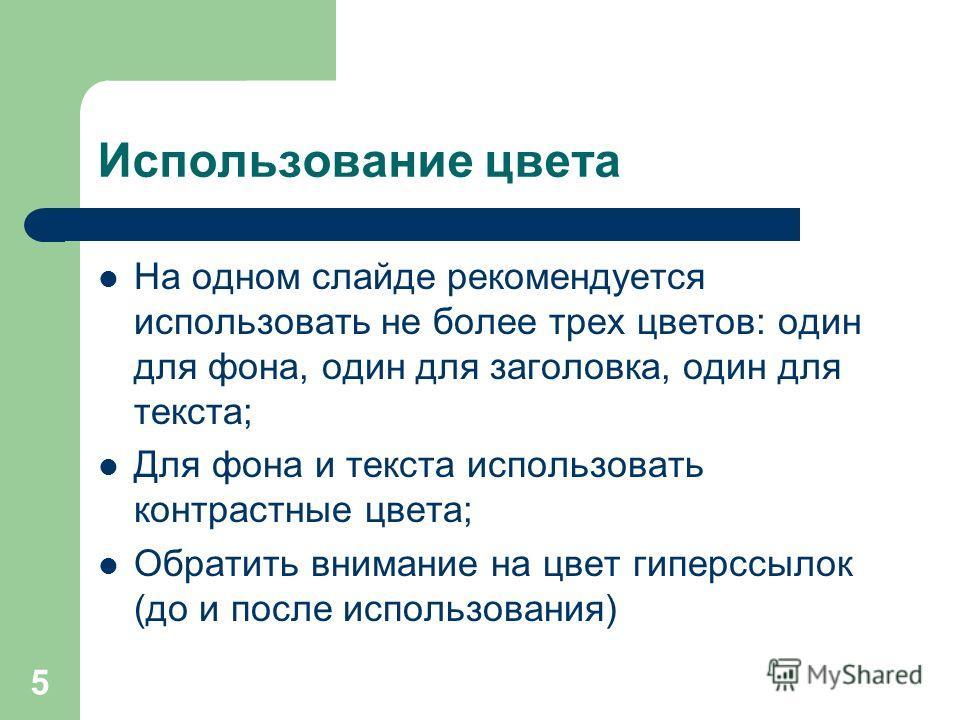 5 Использование цвета На одном слайде рекомендуется использовать не более трех цветов: один для фона, один для заголовка, один для текста; Для фона и текста использовать контрастные цвета; Обратить внимание на цвет гиперссылок (до и после использован