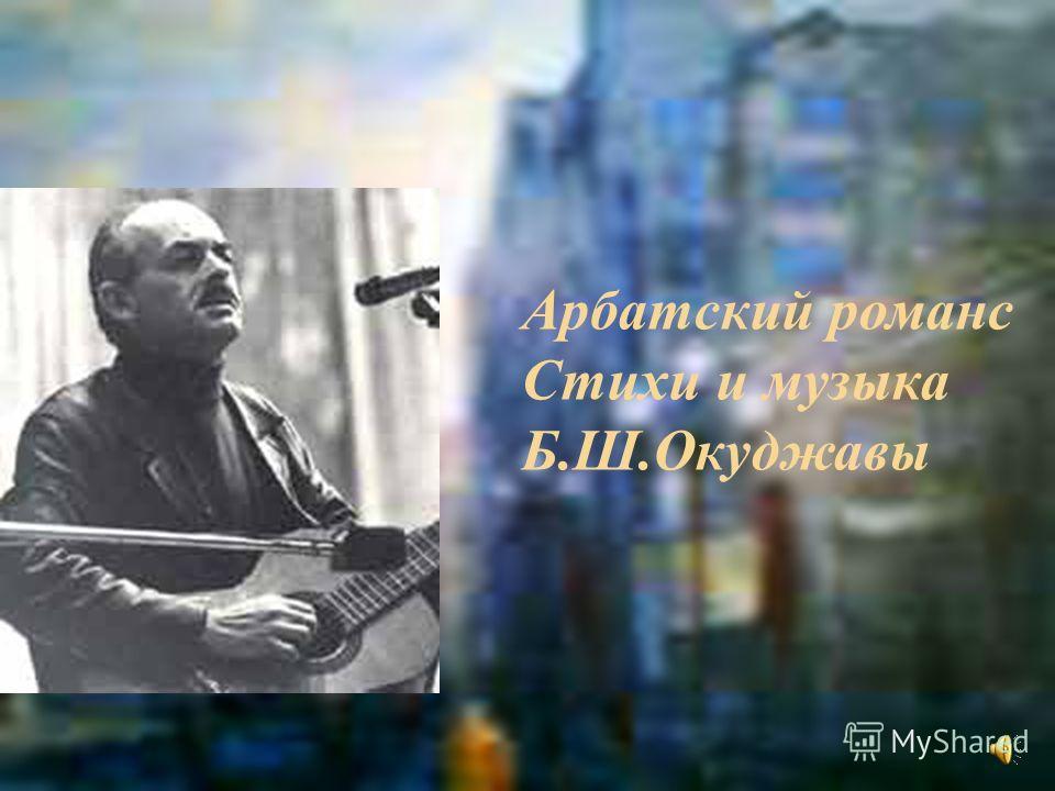 Арбатский романс Стихи и музыка Б.Ш.Окуджавы