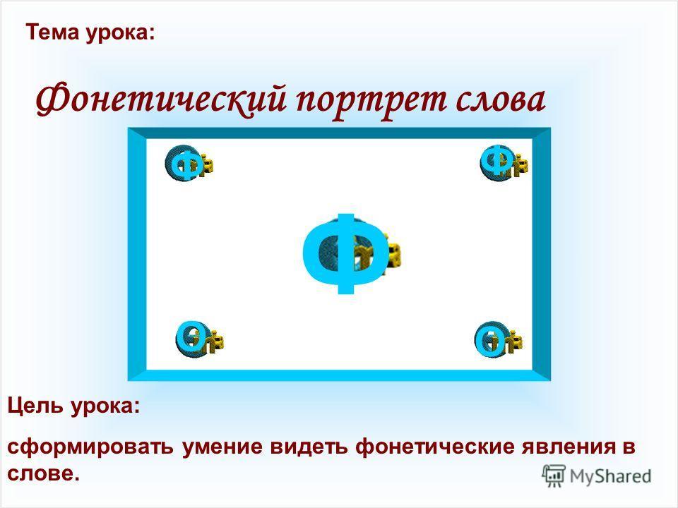 Цель урока: сформировать умение видеть фонетические явления в слове. Тема урока: Фонетический портрет слова Ф Ф Ф О О
