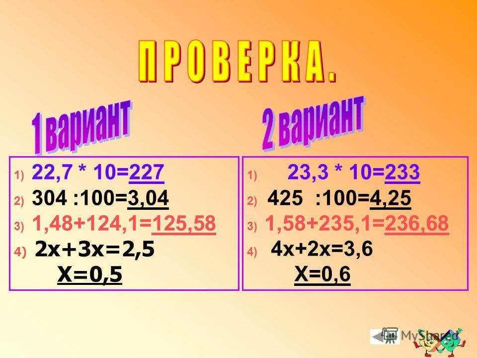 1) 22,7 * 10= ? 2) 304 :100= ? 3) 1,48+124,1= ? 4) 2х+3х=2,5 Х= ? 1) 23,3 * 10= ? 2) 425 :100= ? 3) 1,58+235,1= ? 4) 4х+2х=3,6 Х= ? Пора возвращаться домой !