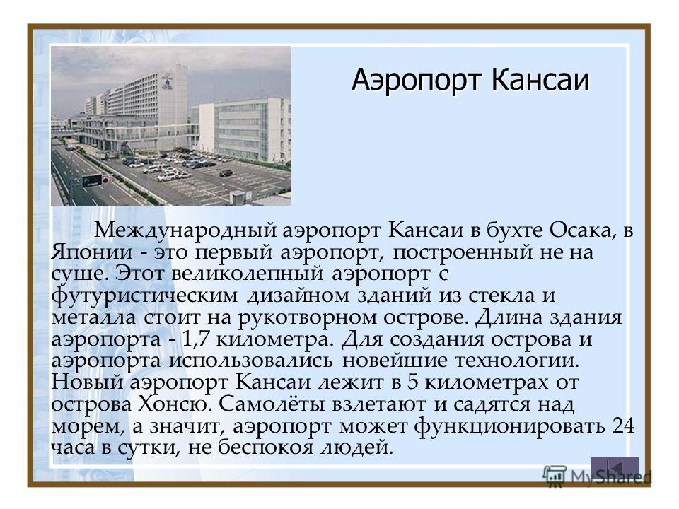 Аэропорт Кансаи Международный аэропорт Кансаи в бухте Осака, в Японии - это первый аэропорт, построенный не на суше. Этот великолепный аэропорт с футуристическим дизайном зданий из стекла и металла стоит на рукотворном острове. Длина здания аэропорта