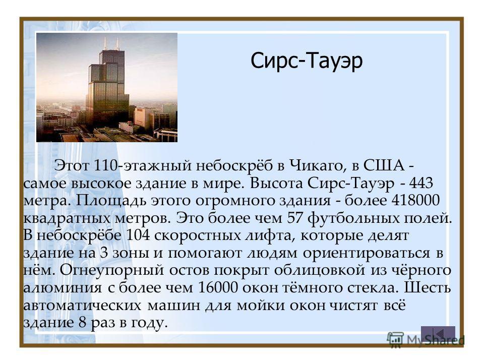 Сирс-Тауэр Этот 110-этажный небоскрёб в Чикаго, в США - самое высокое здание в мире. Высота Сирс-Тауэр - 443 метра. Площадь этого огромного здания - более 418000 квадратных метров. Это более чем 57 футбольных полей. В небоскрёбе 104 скоростных лифта,
