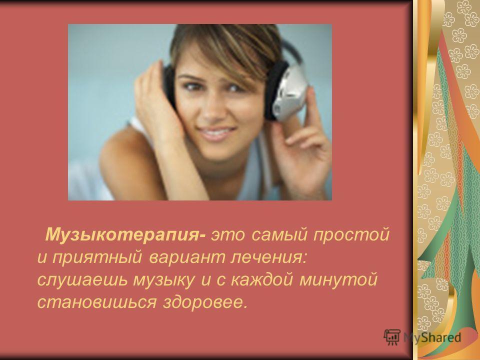 Музыкотерапия- это самый простой и приятный вариант лечения: слушаешь музыку и с каждой минутой становишься здоровее.