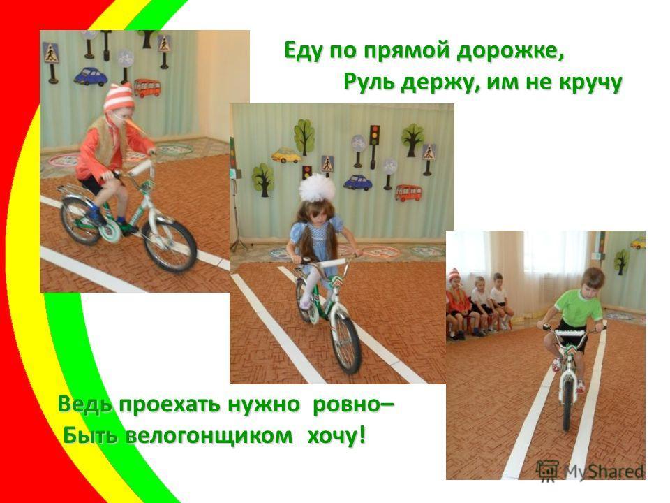 Еду по прямой дорожке, Руль держу, им не кручу Руль держу, им не кручу Ведь проехать нужно ровно– Быть велогонщиком хочу! Быть велогонщиком хочу!