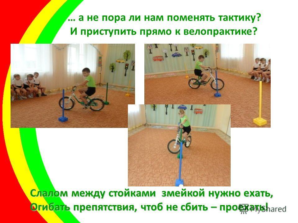 … а не пора ли нам поменять тактику? И приступить прямо к велопрактике? Слалом между стойками змейкой нужно ехать, Огибать препятствия, чтоб не сбить – проехать!