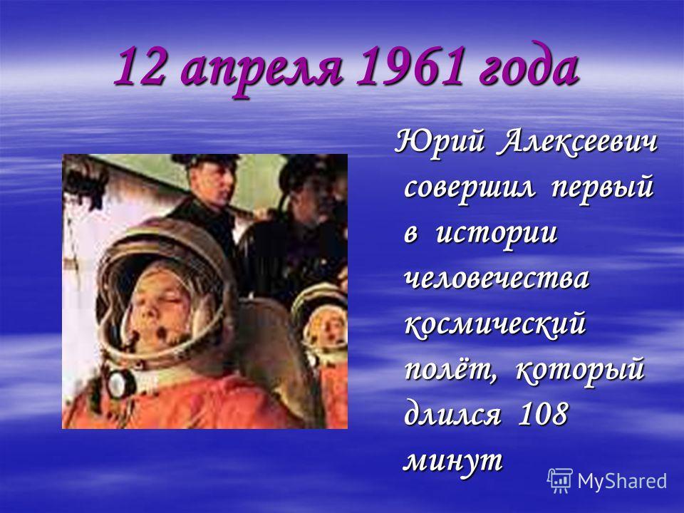 12 апреля 1961 года Юрий Алексеевич совершил первый в истории человечества космический полёт, который длился 108 минут Юрий Алексеевич совершил первый в истории человечества космический полёт, который длился 108 минут