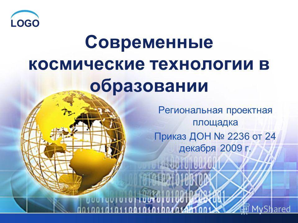 LOGO Региональная проектная площадка Приказ ДОН 2236 от 24 декабря 2009 г. Современные космические технологии в образовании