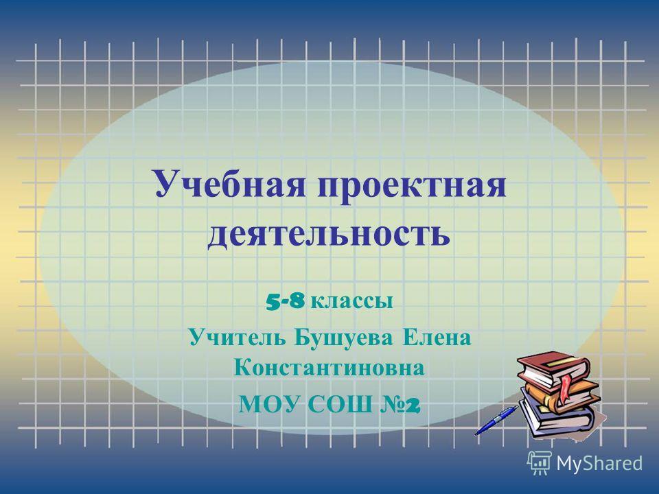 Учебная проектная деятельность 5-8 классы Учитель Бушуева Елена Константиновна МОУ СОШ 2
