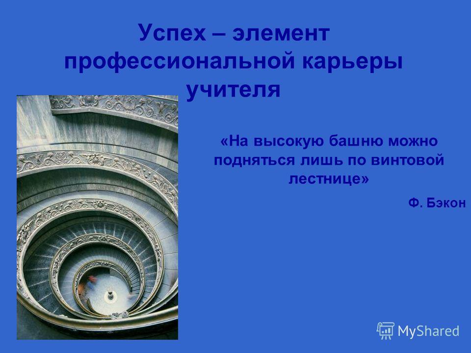 Успех – элемент профессиональной карьеры учителя «На высокую башню можно подняться лишь по винтовой лестнице» Ф. Бэкон