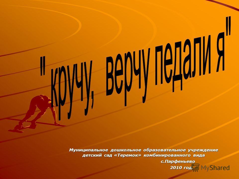 Муниципальное дошкольное образовательное учреждение детский сад «Теремок» комбинированного вида с.Парфеньево с.Парфеньево 2010 год. 2010 год.
