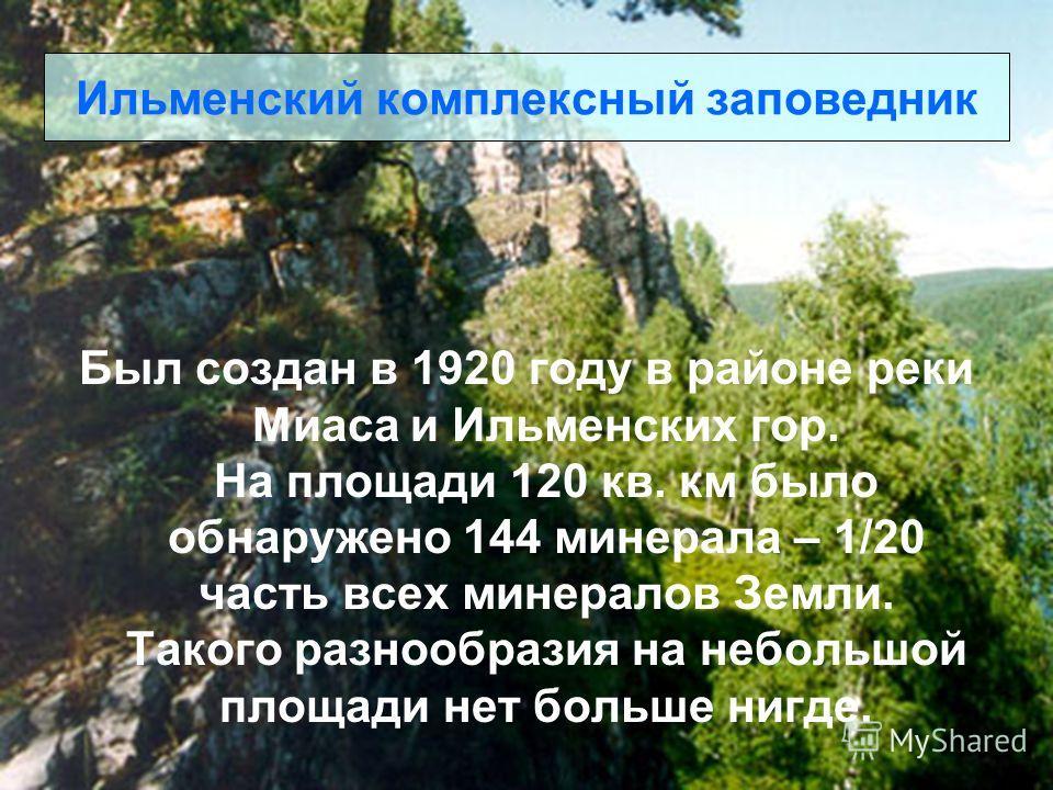 Ильменский комплексный заповедник Был создан в 1920 году в районе реки Миаса и Ильменских гор. На площади 120 кв. км было обнаружено 144 минерала – 1/20 часть всех минералов Земли. Такого разнообразия на небольшой площади нет больше нигде.