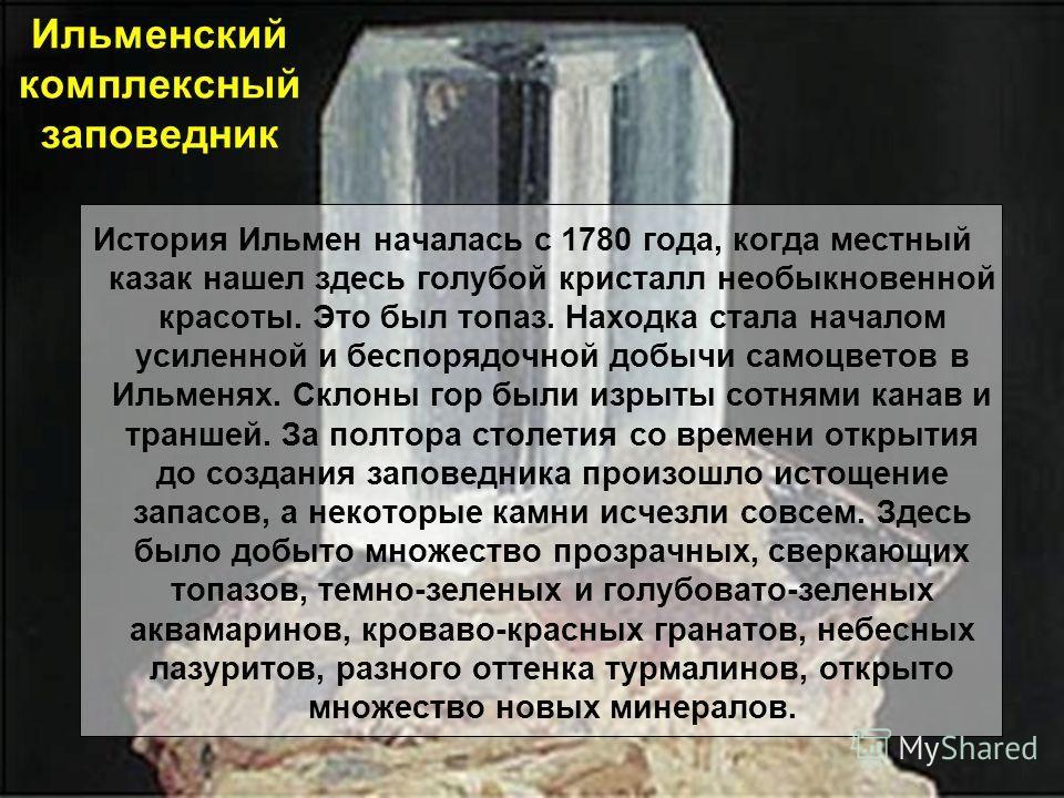 Ильменский комплексный заповедник История Ильмен началась с 1780 года, когда местный казак нашел здесь голубой кристалл необыкновенной красоты. Это был топаз. Находка стала началом усиленной и беспорядочной добычи самоцветов в Ильменях. Склоны гор бы