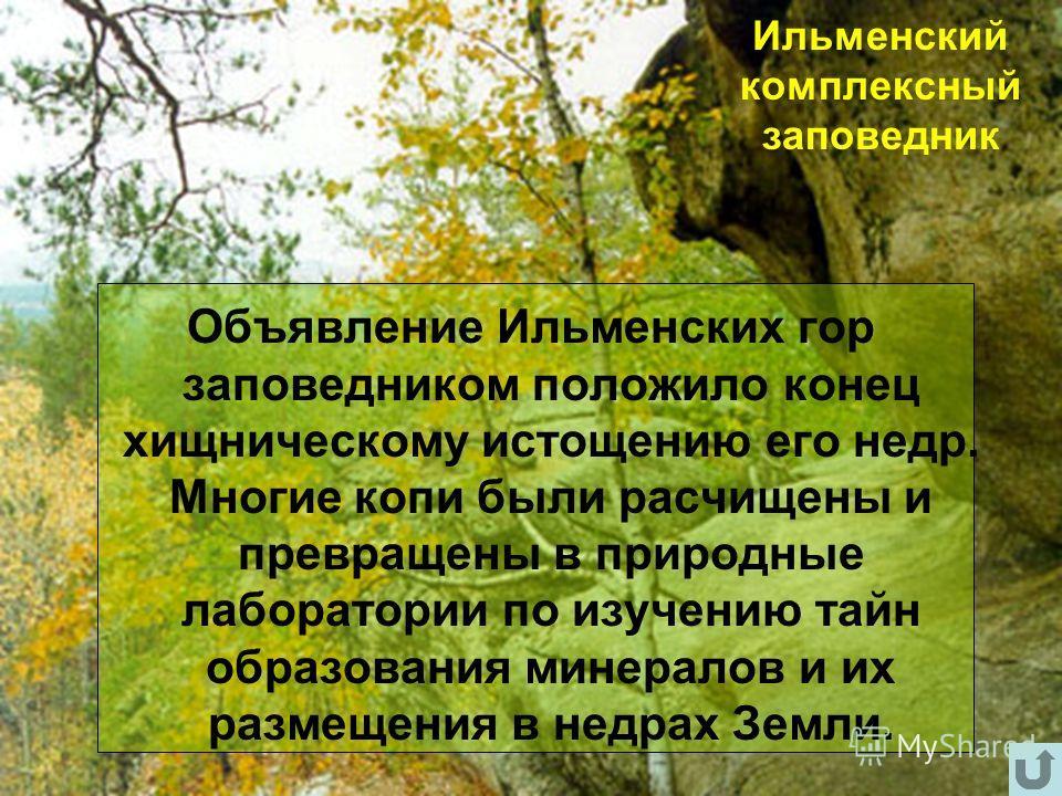 Ильменский комплексный заповедник Объявление Ильменских гор заповедником положило конец хищническому истощению его недр. Многие копи были расчищены и превращены в природные лаборатории по изучению тайн образования минералов и их размещения в недрах З